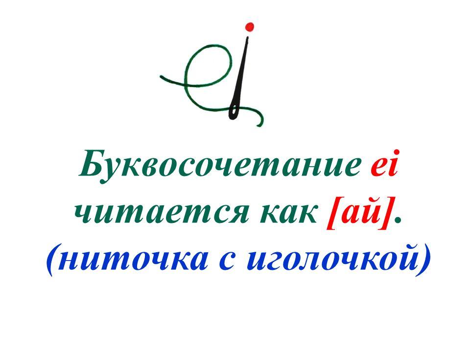 Буквосочетание ei читается как [ай]. (ниточка с иголочкой)